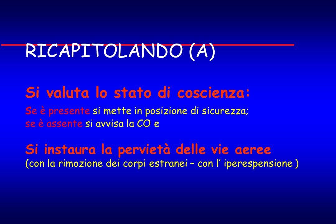 RICAPITOLANDO (A) Si valuta lo stato di coscienza: s e è presente si mette in posizione di sicurezza; se è assente si avvisa la CO e Si instaura la pe