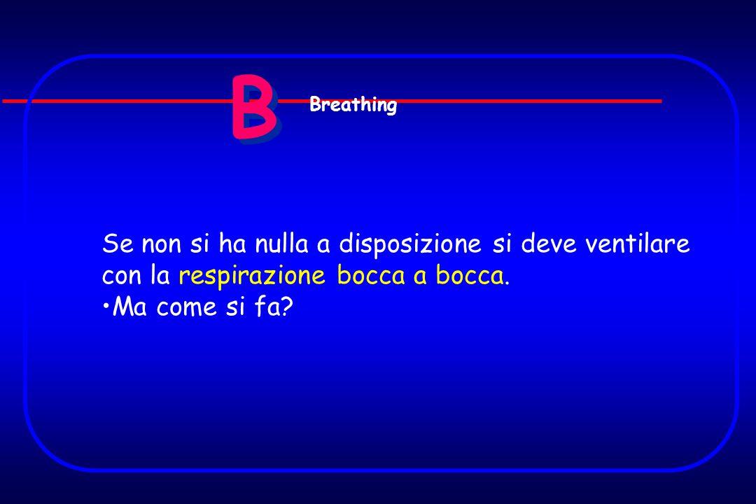B B Se non si ha nulla a disposizione si deve ventilare con la respirazione bocca a bocca. Ma come si fa? Breathing