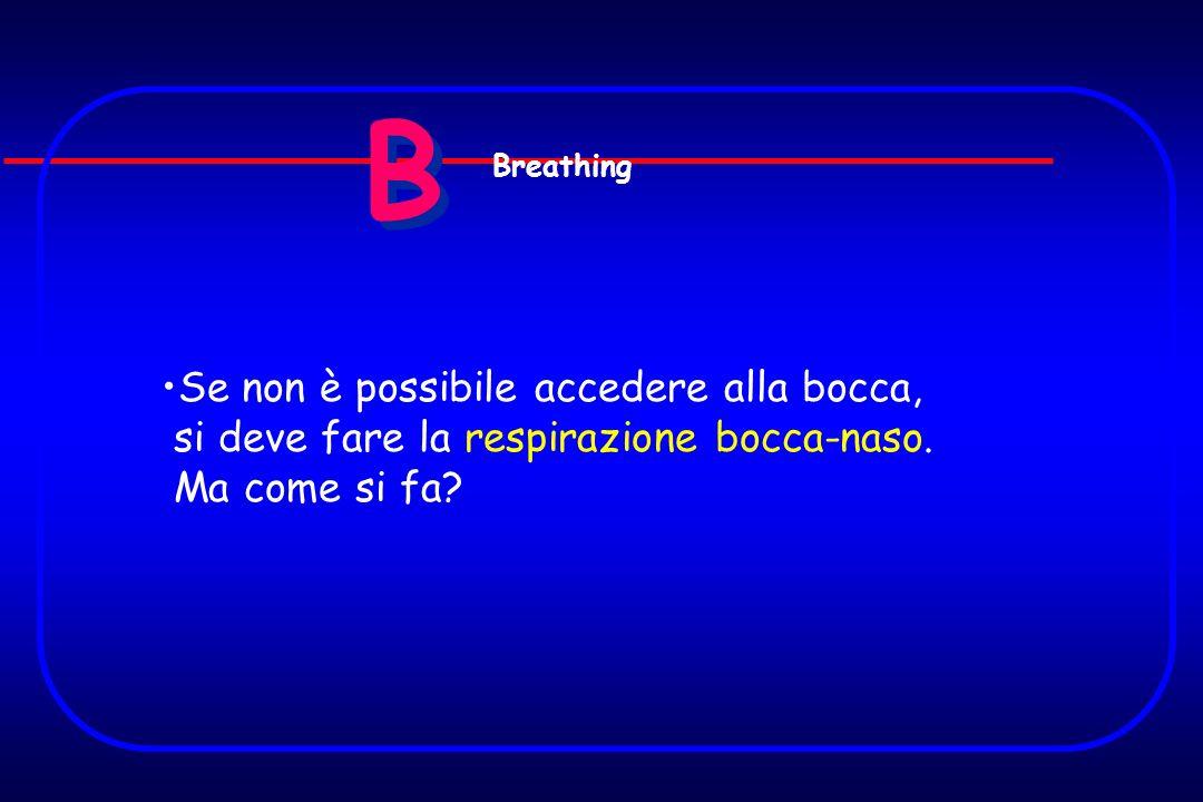 B B Se non è possibile accedere alla bocca, si deve fare la respirazione bocca-naso. Ma come si fa? Breathing