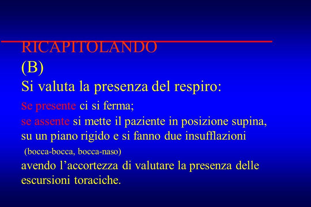 RICAPITOLANDO (B) Si valuta la presenza del respiro: s e presente ci si ferma; se assente si mette il paziente in posizione supina, su un piano rigido