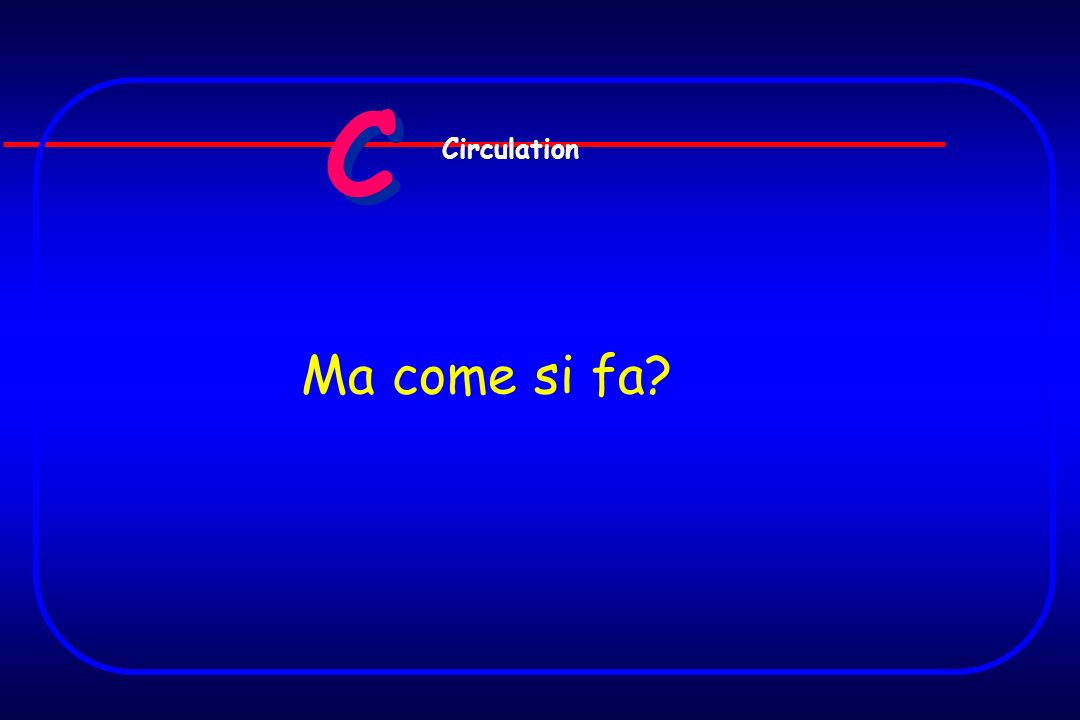 C C Ma come si fa? Circulation