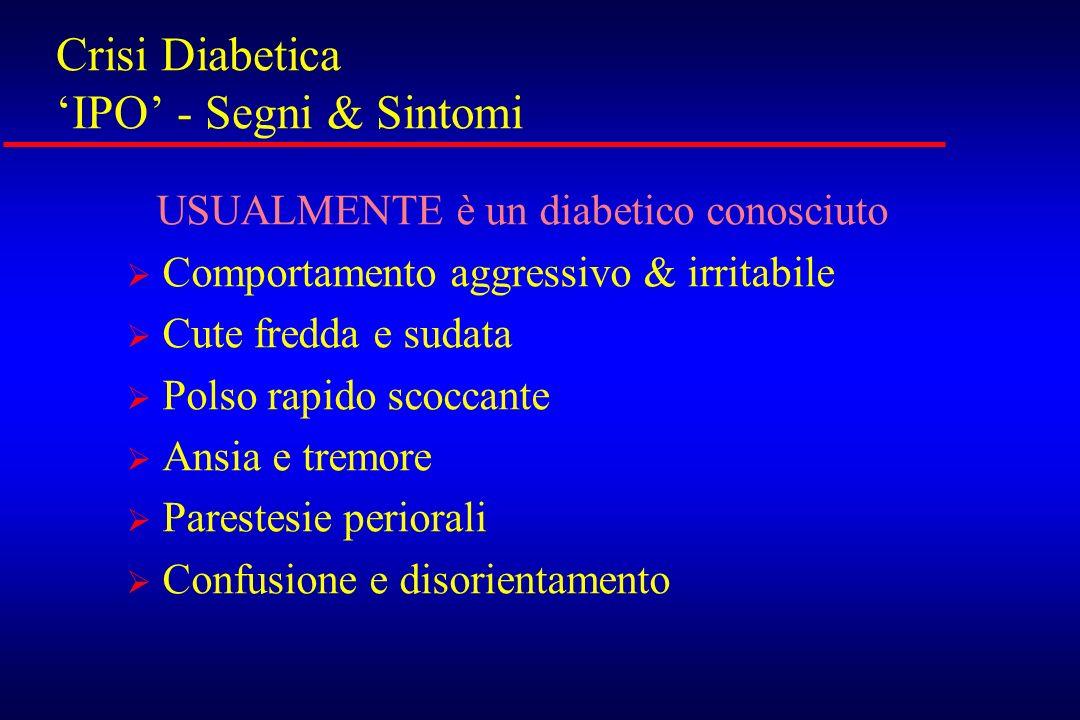 Crisi Diabetica IPO - Segni & Sintomi USUALMENTE è un diabetico conosciuto Comportamento aggressivo & irritabile Cute fredda e sudata Polso rapido sco