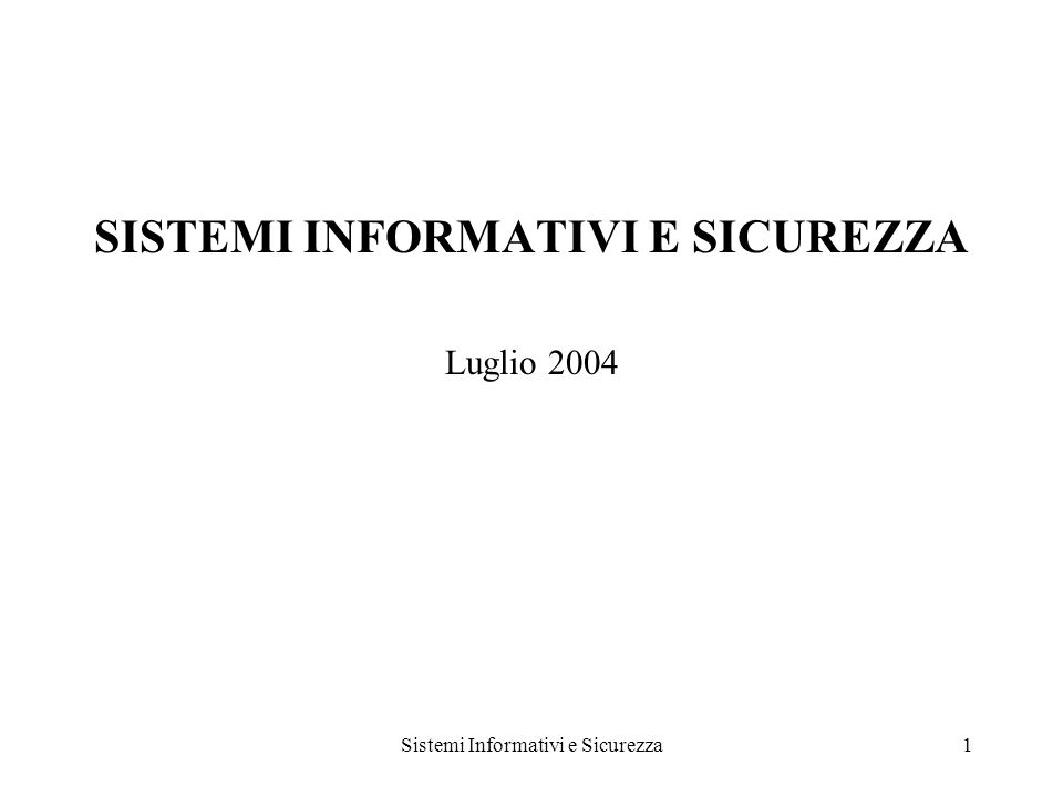 Sistemi Informativi e Sicurezza1 SISTEMI INFORMATIVI E SICUREZZA Luglio 2004