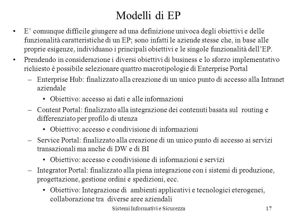 Sistemi Informativi e Sicurezza17 Modelli di EP E comunque difficile giungere ad una definizione univoca degli obiettivi e delle funzionalità caratteristiche di un EP; sono infatti le aziende stesse che, in base alle proprie esigenze, individuano i principali obiettivi e le singole funzionalità dellEP.