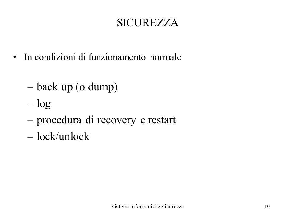 Sistemi Informativi e Sicurezza19 SICUREZZA In condizioni di funzionamento normale –back up (o dump) –log –procedura di recovery e restart –lock/unlock