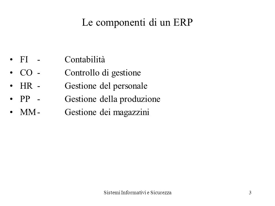 Sistemi Informativi e Sicurezza3 Le componenti di un ERP FI-Contabilità CO-Controllo di gestione HR-Gestione del personale PP-Gestione della produzione MM-Gestione dei magazzini