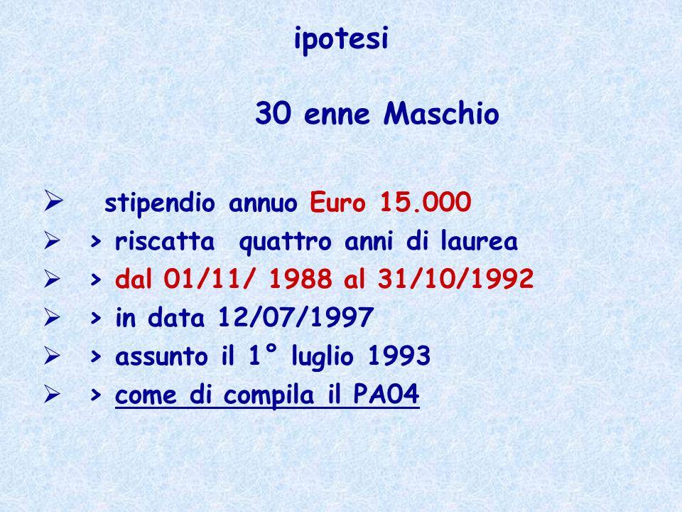 ipotesi 30 enne Maschio stipendio annuo Euro 15.000 > riscatta quattro anni di laurea > dal 01/11/ 1988 al 31/10/1992 > in data 12/07/1997 > assunto i