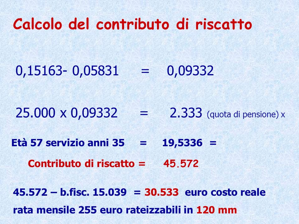 0,15163- 0,05831 = 0,09332 25.000 x 0,09332 = 2.333 (quota di pensione) x Calcolo del contributo di riscatto Età 57 servizio anni 35 = 19,5336 = Contr