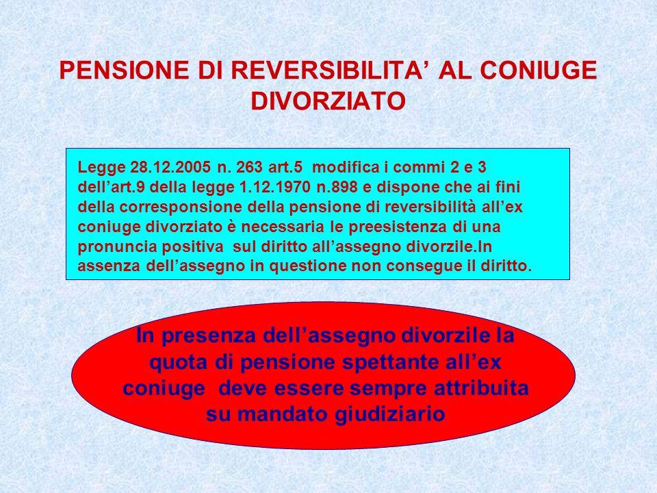 PENSIONE DI REVERSIBILITA AL CONIUGE DIVORZIATO Legge 28.12.2005 n. 263 art.5 modifica i commi 2 e 3 dellart.9 della legge 1.12.1970 n.898 e dispone c
