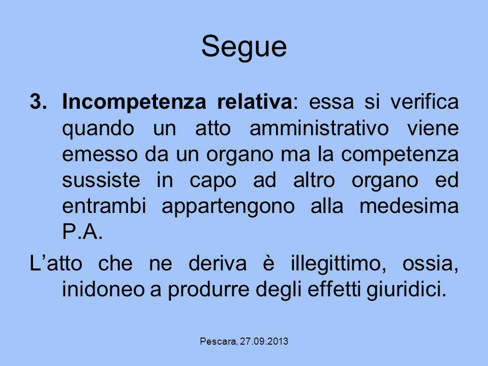Pescara, 27.09.2013 Segue 3.Incompetenza relativa: essa si verifica quando un atto amministrativo viene emesso da un organo ma la competenza sussiste