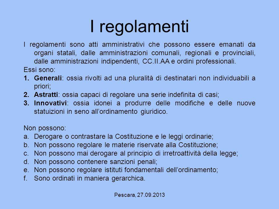 Pescara, 27.09.2013 I regolamenti I regolamenti sono atti amministrativi che possono essere emanati da organi statali, dalle amministrazioni comunali,