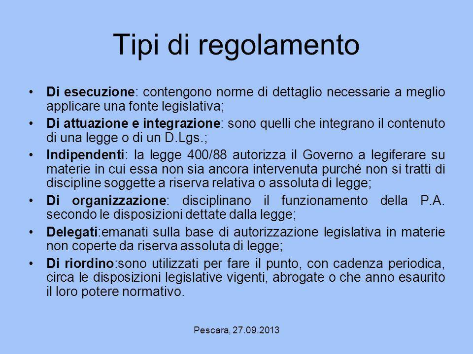 Pescara, 27.09.2013 Tipi di regolamento Di esecuzione: contengono norme di dettaglio necessarie a meglio applicare una fonte legislativa; Di attuazion