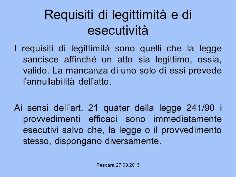 Pescara, 27.09.2013 Requisiti di legittimità e di esecutività I requisiti di legittimità sono quelli che la legge sancisce affinché un atto sia legitt