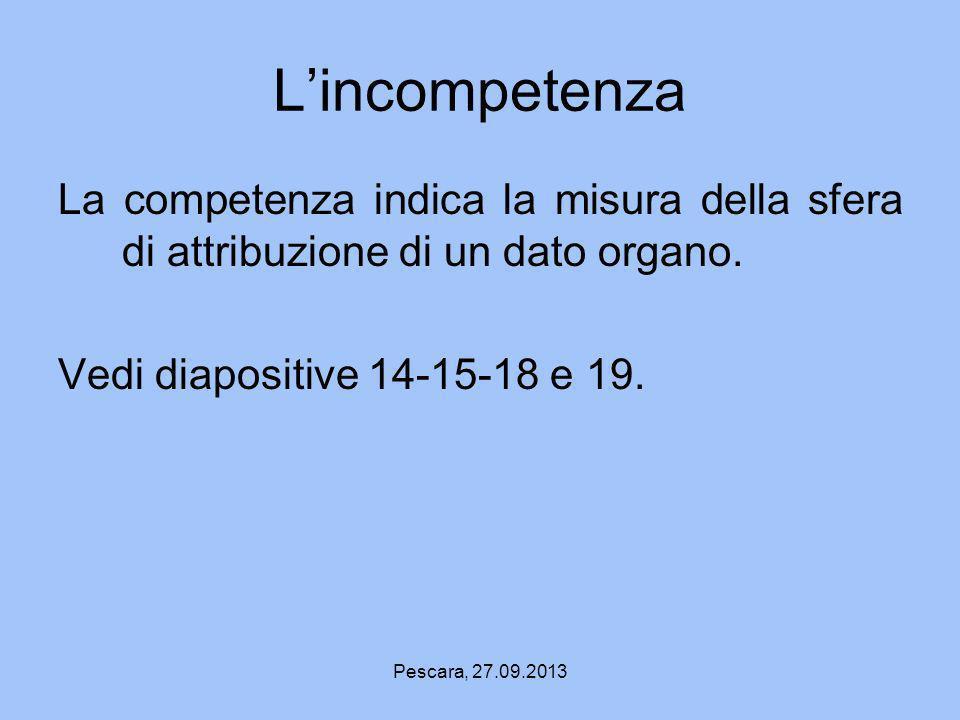 Pescara, 27.09.2013 Lincompetenza La competenza indica la misura della sfera di attribuzione di un dato organo. Vedi diapositive 14-15-18 e 19.