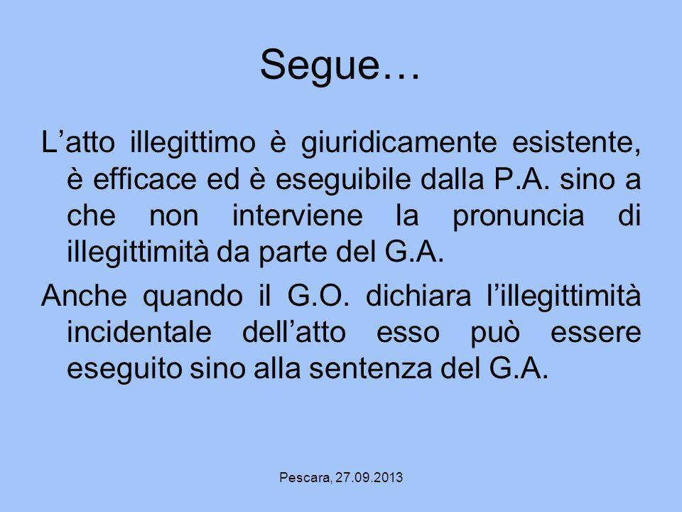 Pescara, 27.09.2013 Segue… Latto illegittimo è giuridicamente esistente, è efficace ed è eseguibile dalla P.A. sino a che non interviene la pronuncia