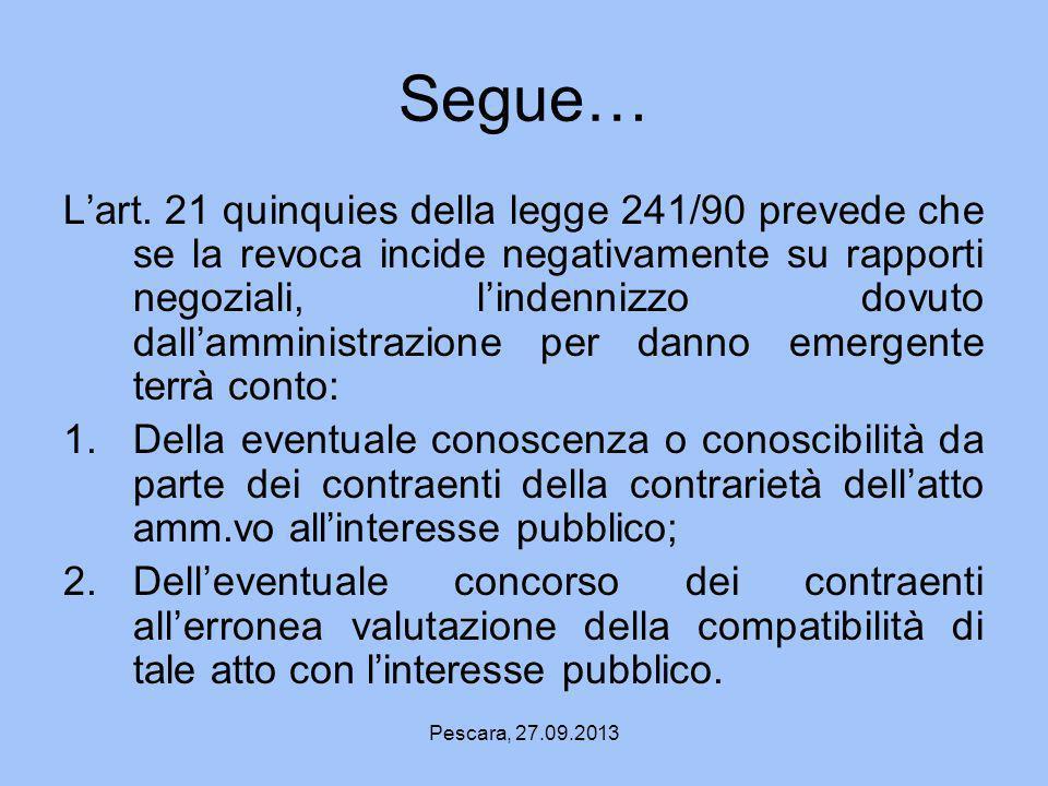 Pescara, 27.09.2013 Segue… Lart. 21 quinquies della legge 241/90 prevede che se la revoca incide negativamente su rapporti negoziali, lindennizzo dovu