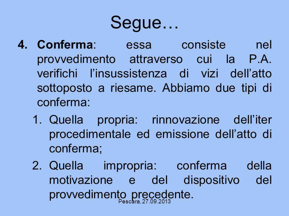 Pescara, 27.09.2013 Segue… 4.Conferma: essa consiste nel provvedimento attraverso cui la P.A. verifichi linsussistenza di vizi dellatto sottoposto a r