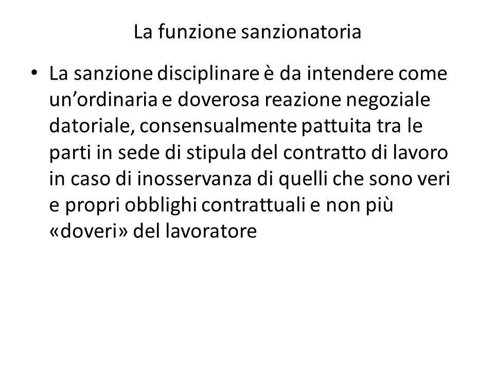 La funzione sanzionatoria La sanzione disciplinare è da intendere come unordinaria e doverosa reazione negoziale datoriale, consensualmente pattuita t