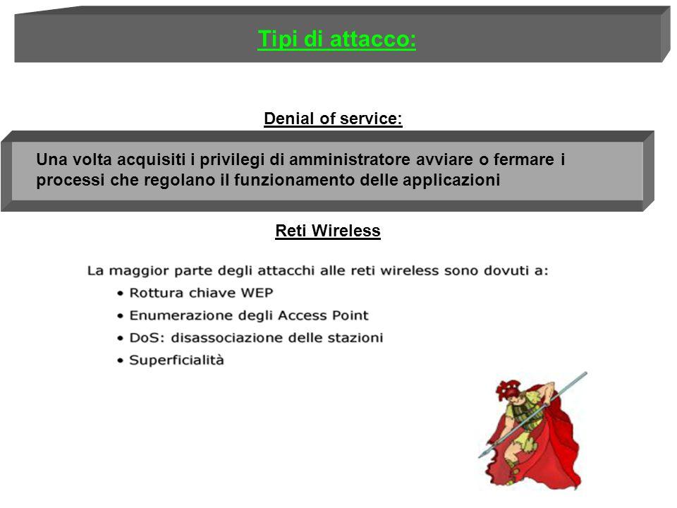 Denial of service: Una volta acquisiti i privilegi di amministratore avviare o fermare i processi che regolano il funzionamento delle applicazioni Tipi di attacco: Reti Wireless