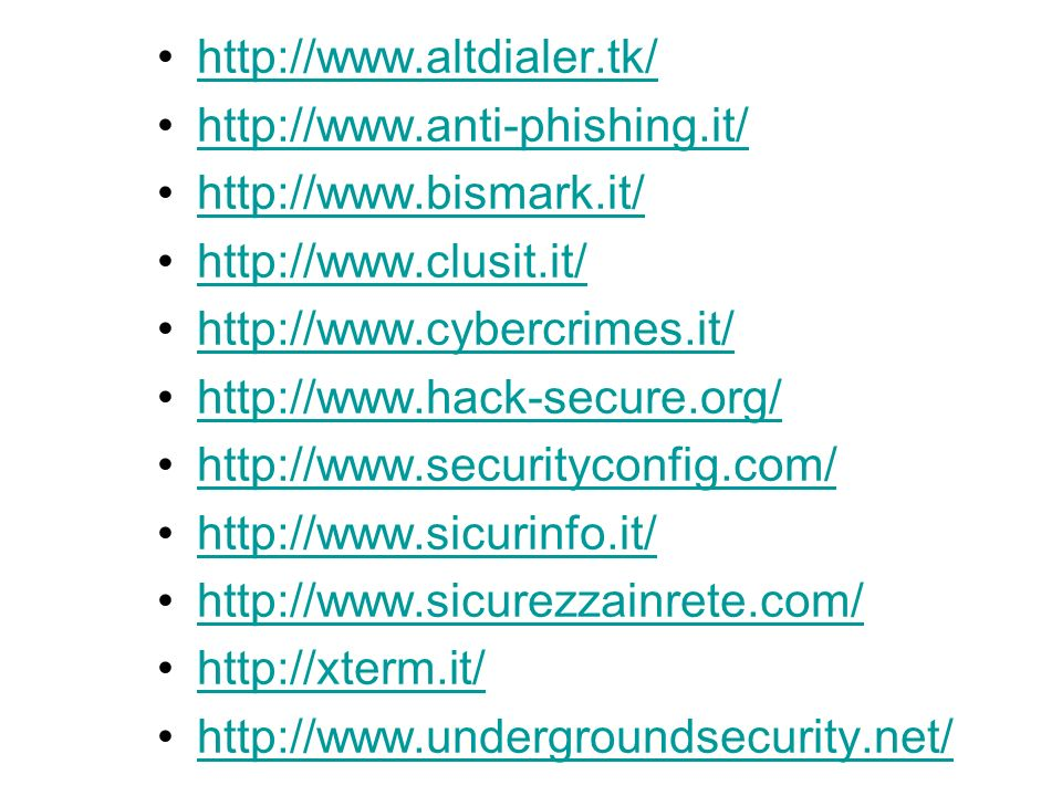 http://www.altdialer.tk/ http://www.anti-phishing.it/ http://www.bismark.it/ http://www.clusit.it/ http://www.cybercrimes.it/ http://www.hack-secure.org/ http://www.securityconfig.com/ http://www.sicurinfo.it/ http://www.sicurezzainrete.com/ http://xterm.it/ http://www.undergroundsecurity.net/