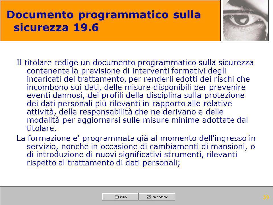 38 Documento programmatico sulla sicurezza 19.5 Il titolare redige un documento programmatico sulla sicurezza contenente la descrizione dei criteri e