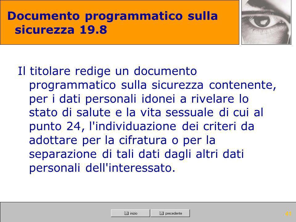 40 Documento programmatico sulla sicurezza 19.7 Il titolare redige un documento programmatico sulla sicurezza contenente la descrizione dei criteri da