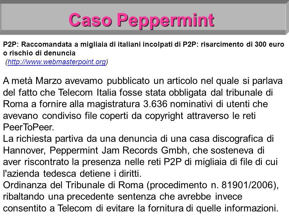 Caso Peppermint P2P: Raccomandata a migliaia di italiani incolpati di P2P: risarcimento di 300 euro o rischio di denuncia (http://www.webmasterpoint.org)http://www.webmasterpoint.org A metà Marzo avevamo pubblicato un articolo nel quale si parlava del fatto che Telecom Italia fosse stata obbligata dal tribunale di Roma a fornire alla magistratura 3.636 nominativi di utenti che avevano condiviso file coperti da copyright attraverso le reti PeerToPeer.