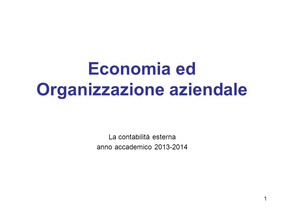 1 Economia ed Organizzazione aziendale La contabilità esterna anno accademico 2013-2014
