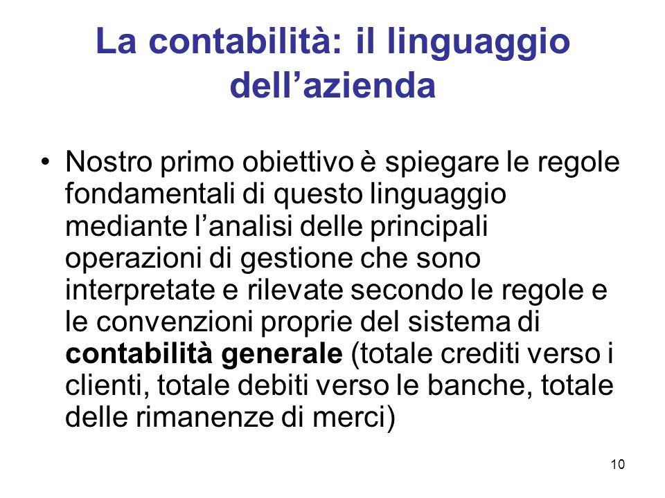 10 La contabilità: il linguaggio dellazienda Nostro primo obiettivo è spiegare le regole fondamentali di questo linguaggio mediante lanalisi delle pri