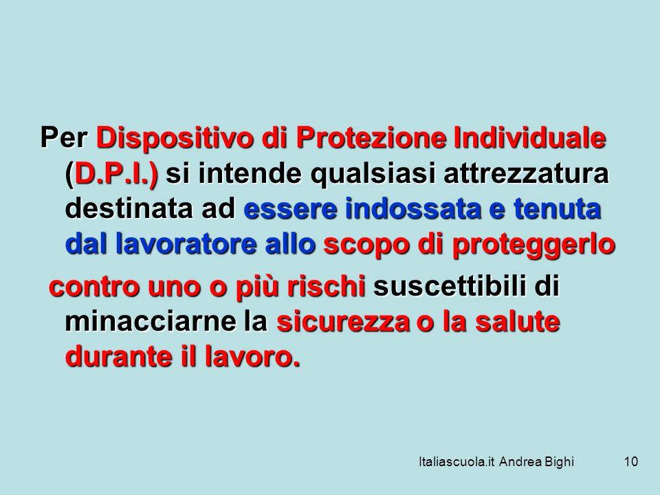 Italiascuola.it Andrea Bighi10 Per Dispositivo di Protezione Individuale (D.P.I.) si intende qualsiasi attrezzatura destinata ad essere indossata e te