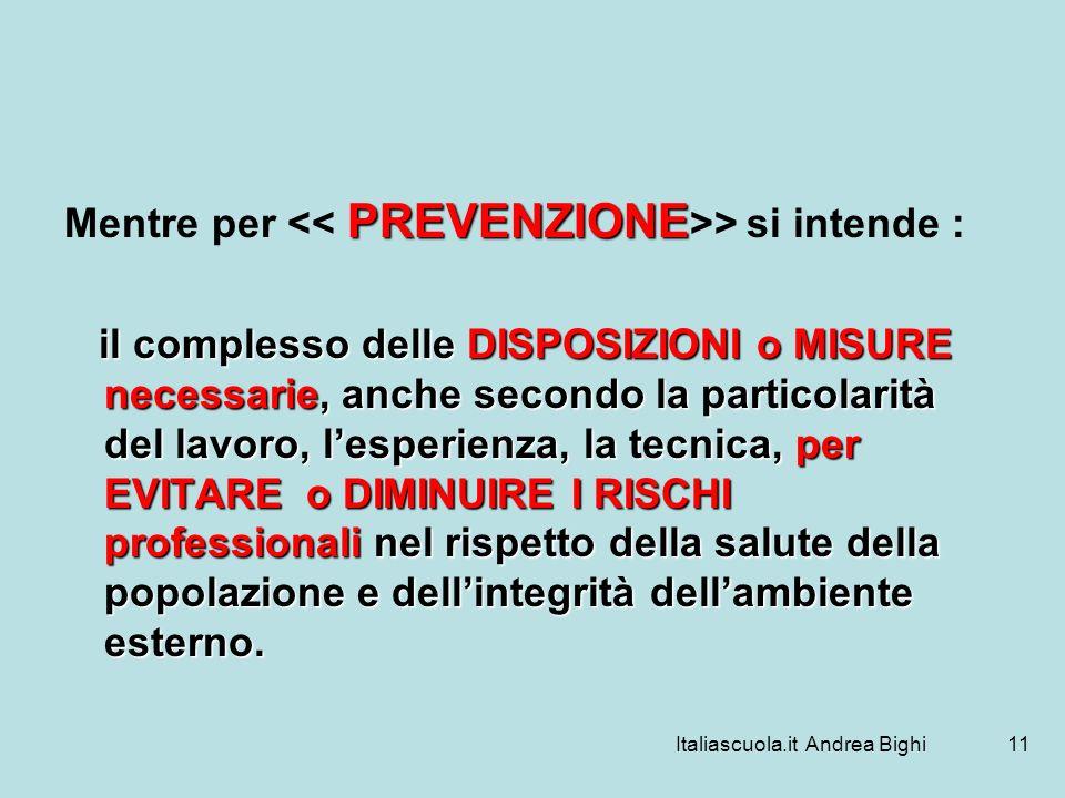 Italiascuola.it Andrea Bighi11 PREVENZIONE Mentre per > si intende : il complesso delle DISPOSIZIONI o MISURE necessarie, anche secondo la particolari