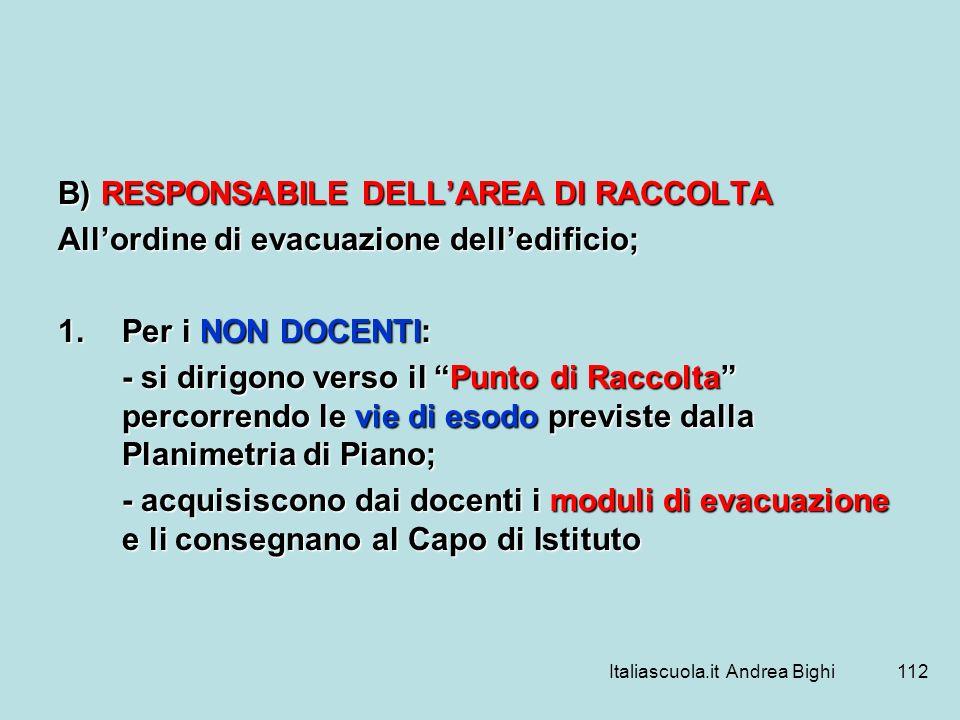 Italiascuola.it Andrea Bighi112 B) RESPONSABILE DELLAREA DI RACCOLTA Allordine di evacuazione delledificio; 1.Per i NON DOCENTI: - si dirigono verso i