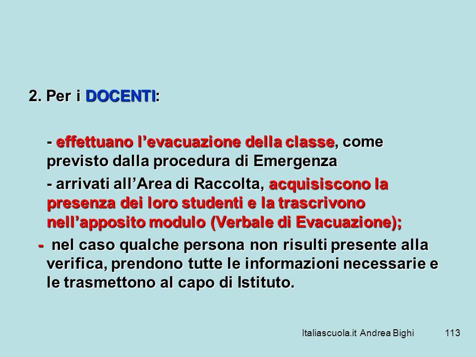 Italiascuola.it Andrea Bighi113 2. Per i DOCENTI: - effettuano levacuazione della classe, come previsto dalla procedura di Emergenza - arrivati allAre