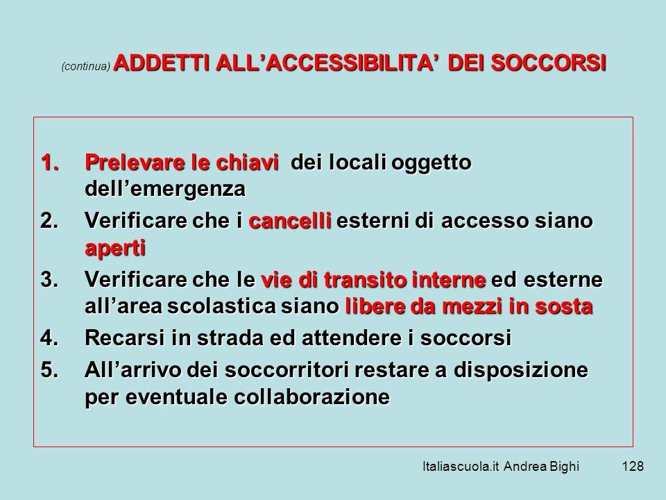 Italiascuola.it Andrea Bighi128 ADDETTI ALLACCESSIBILITA DEI SOCCORSI (continua) ADDETTI ALLACCESSIBILITA DEI SOCCORSI 1.Prelevare le chiavi dei local