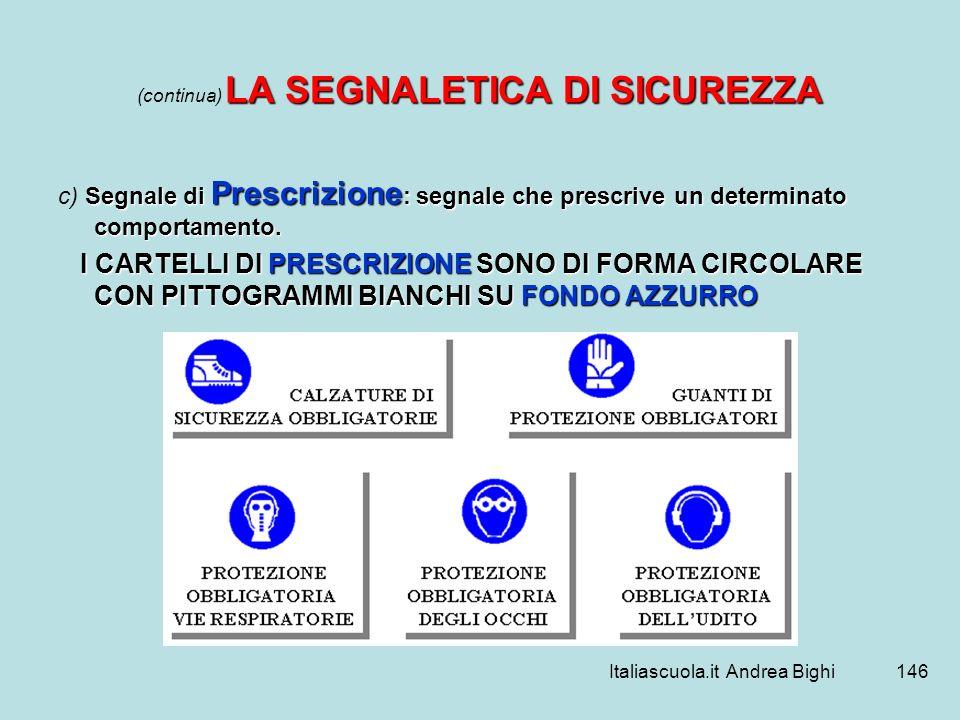 Italiascuola.it Andrea Bighi146 LA SEGNALETICA DI SICUREZZA (continua) LA SEGNALETICA DI SICUREZZA Segnale di Prescrizione : segnale che prescrive un