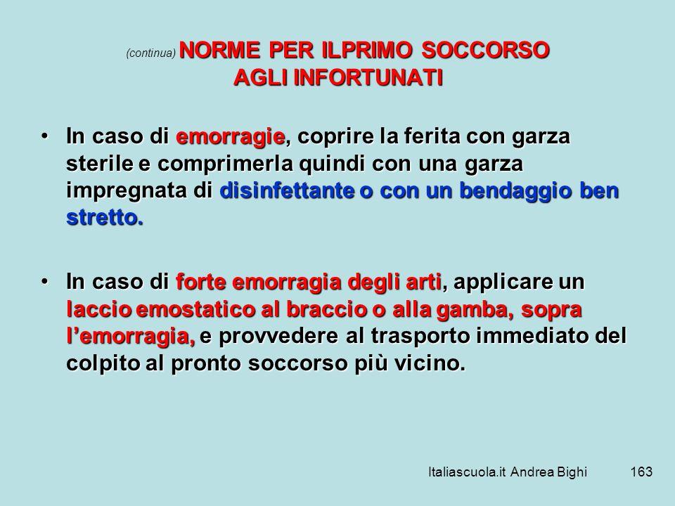 Italiascuola.it Andrea Bighi163 NORME PER ILPRIMO SOCCORSO AGLI INFORTUNATI (continua) NORME PER ILPRIMO SOCCORSO AGLI INFORTUNATI In caso di emorragi
