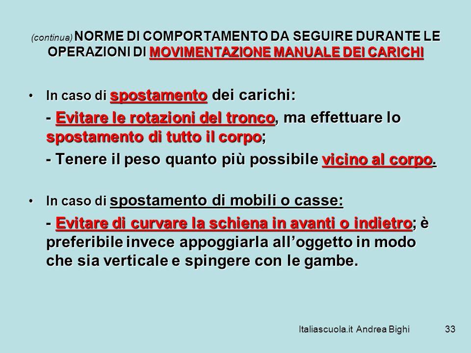 Italiascuola.it Andrea Bighi33 NORME DI COMPORTAMENTO DA SEGUIRE DURANTE LE OPERAZIONI DI MOVIMENTAZIONE MANUALE DEI CARICHI (continua) NORME DI COMPO