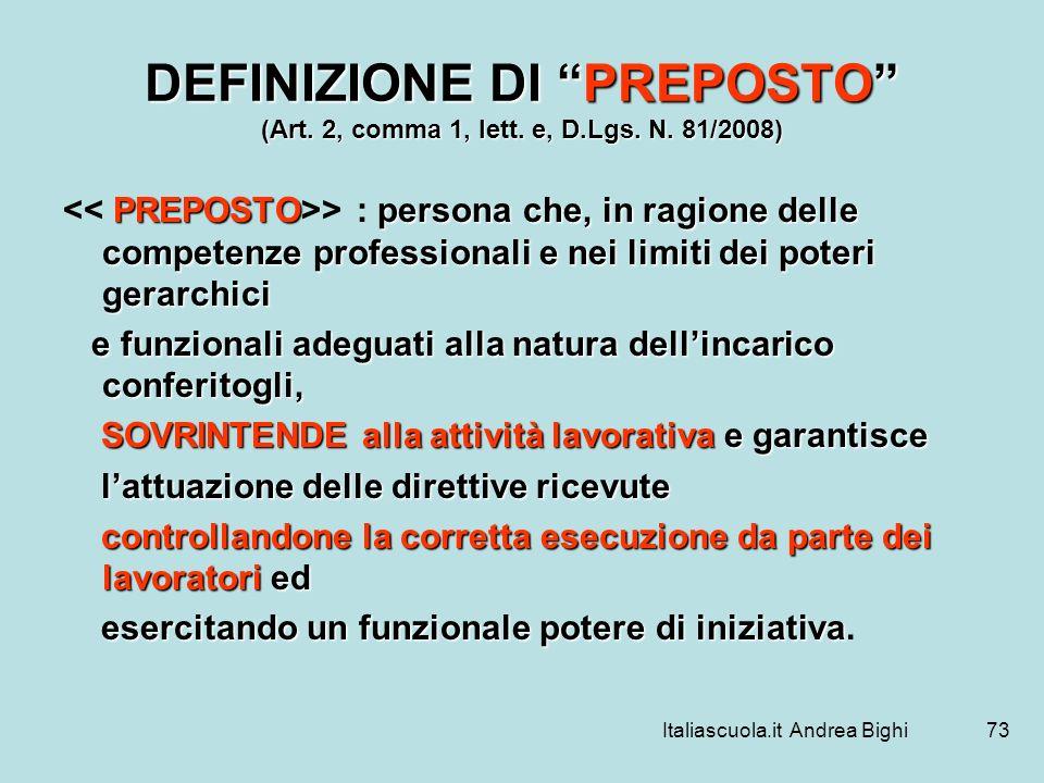 Italiascuola.it Andrea Bighi73 DEFINIZIONE DI PREPOSTO (Art. 2, comma 1, lett. e, D.Lgs. N. 81/2008) PREPOSTOpersona che, in ragione delle competenze