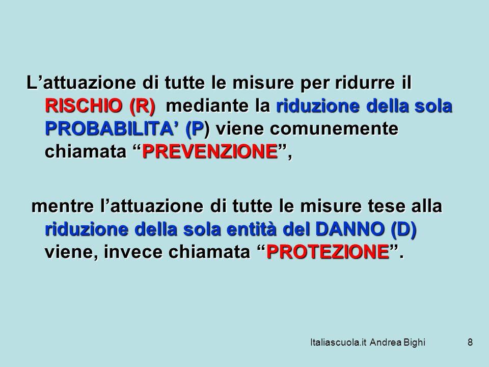Italiascuola.it Andrea Bighi8 Lattuazione di tutte le misure per ridurre il RISCHIO (R) mediante la riduzione della sola PROBABILITA (P) viene comunem