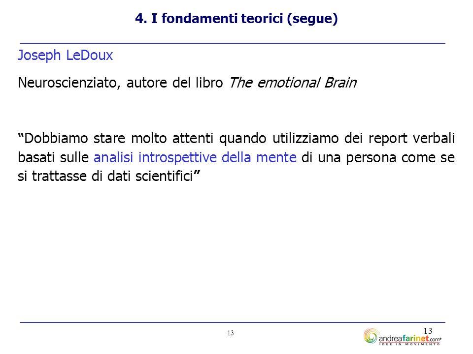 13 Joseph LeDoux Neuroscienziato, autore del libro The emotional Brain Dobbiamo stare molto attenti quando utilizziamo dei report verbali basati sulle analisi introspettive della mente di una persona come se si trattasse di dati scientifici 4.