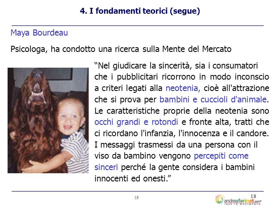 18 Maya Bourdeau Psicologa, ha condotto una ricerca sulla Mente del Mercato Nel giudicare la sincerità, sia i consumatori che i pubblicitari ricorrono in modo inconscio a criteri legati alla neotenia, cioè all attrazione che si prova per bambini e cuccioli d animale.