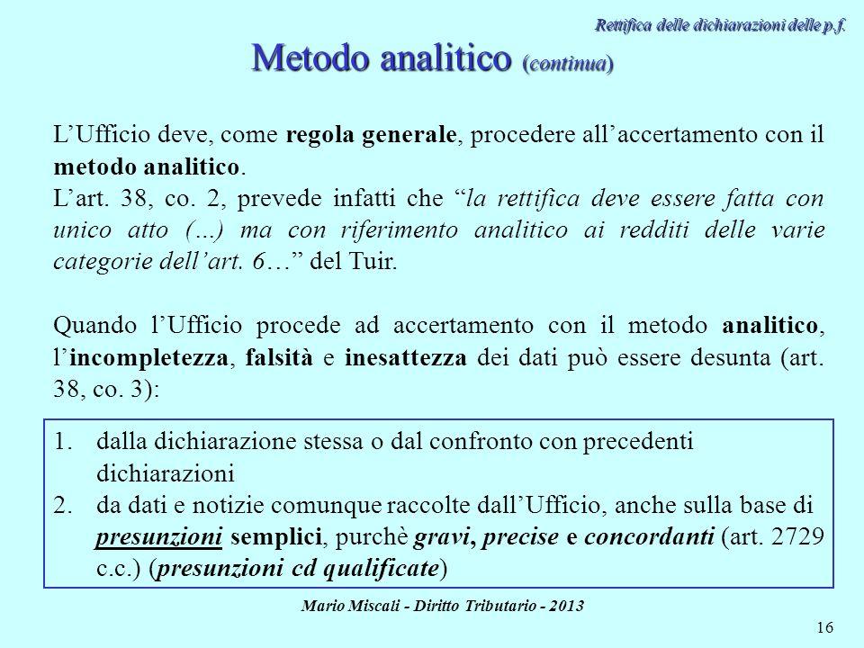Mario Miscali - Diritto Tributario - 2013 16 Metodo analitico (continua) Rettifica delle dichiarazioni delle p.f. Quando lUfficio procede ad accertame
