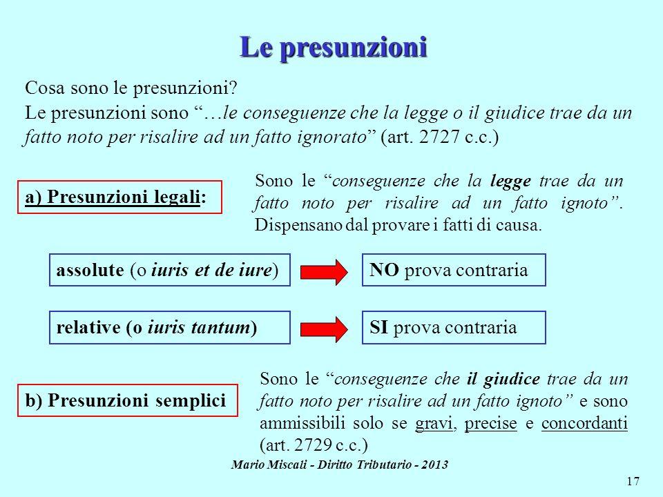 Mario Miscali - Diritto Tributario - 2013 17 Cosa sono le presunzioni? Le presunzioni sono …le conseguenze che la legge o il giudice trae da un fatto