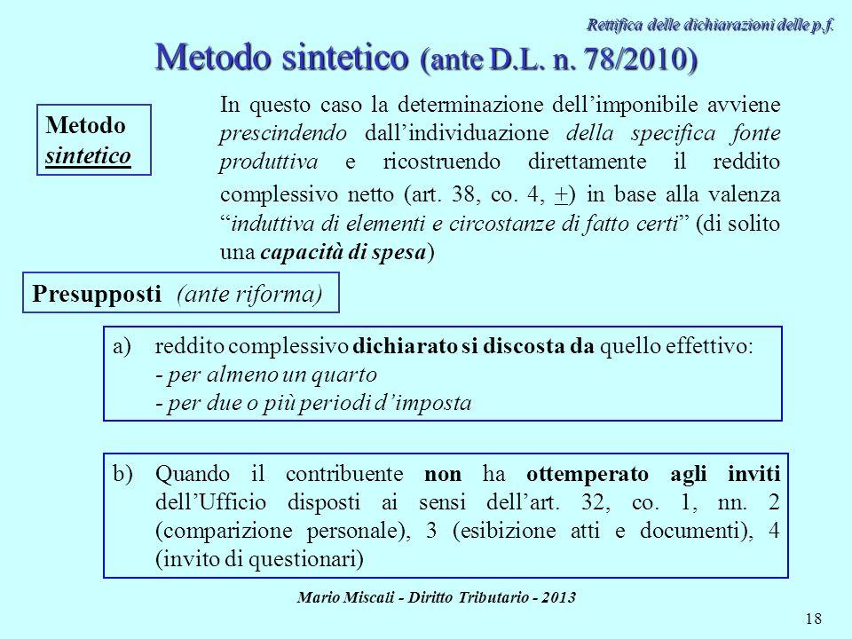 Mario Miscali - Diritto Tributario - 2013 18 Metodo sintetico (ante D.L. n. 78/2010) Metodo sintetico Presupposti (ante riforma) a)reddito complessivo