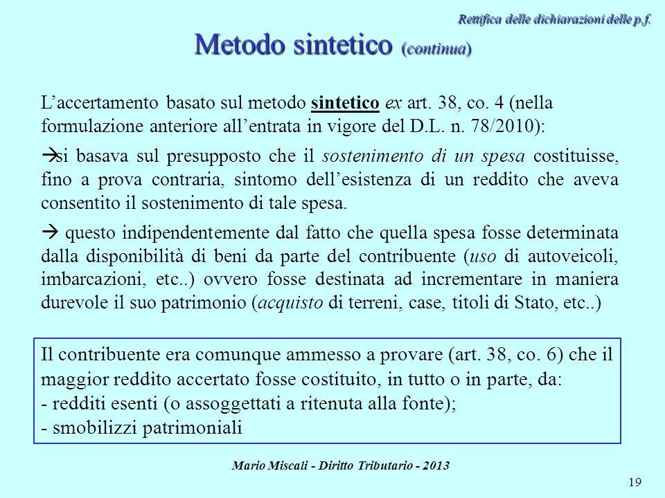 Mario Miscali - Diritto Tributario - 2013 19 Metodo sintetico (continua) Rettifica delle dichiarazioni delle p.f. Laccertamento basato sul metodo sint