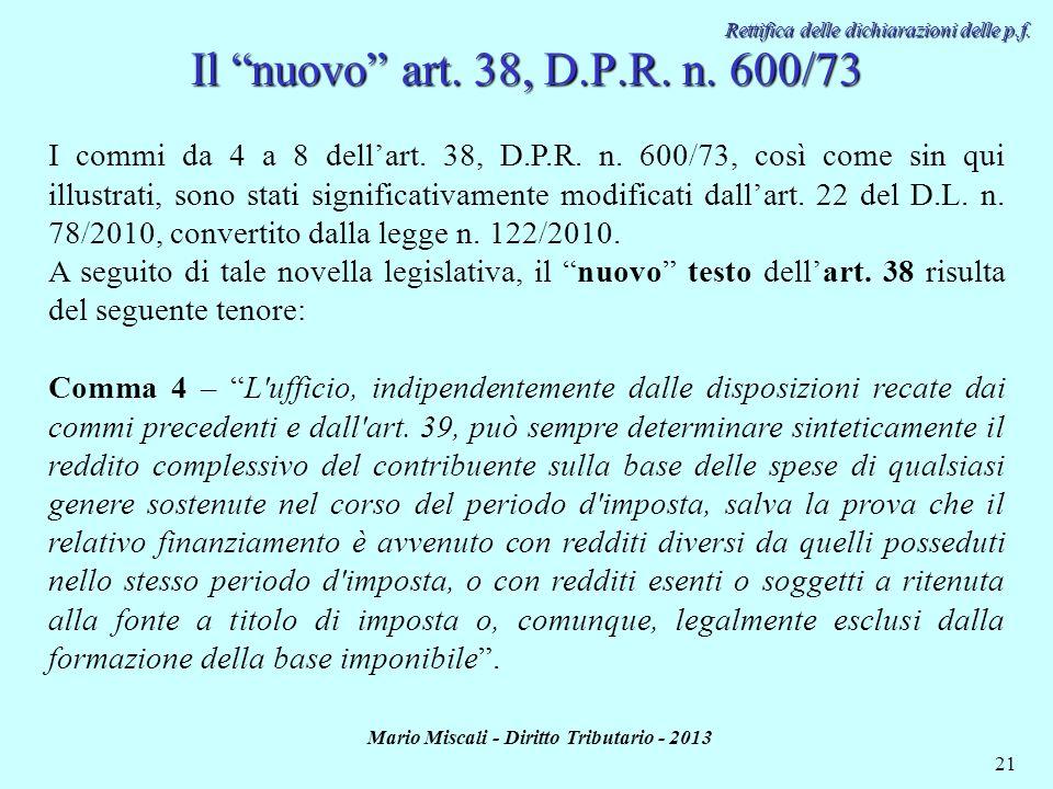 Mario Miscali - Diritto Tributario - 2013 21 Rettifica delle dichiarazioni delle p.f. I commi da 4 a 8 dellart. 38, D.P.R. n. 600/73, così come sin qu