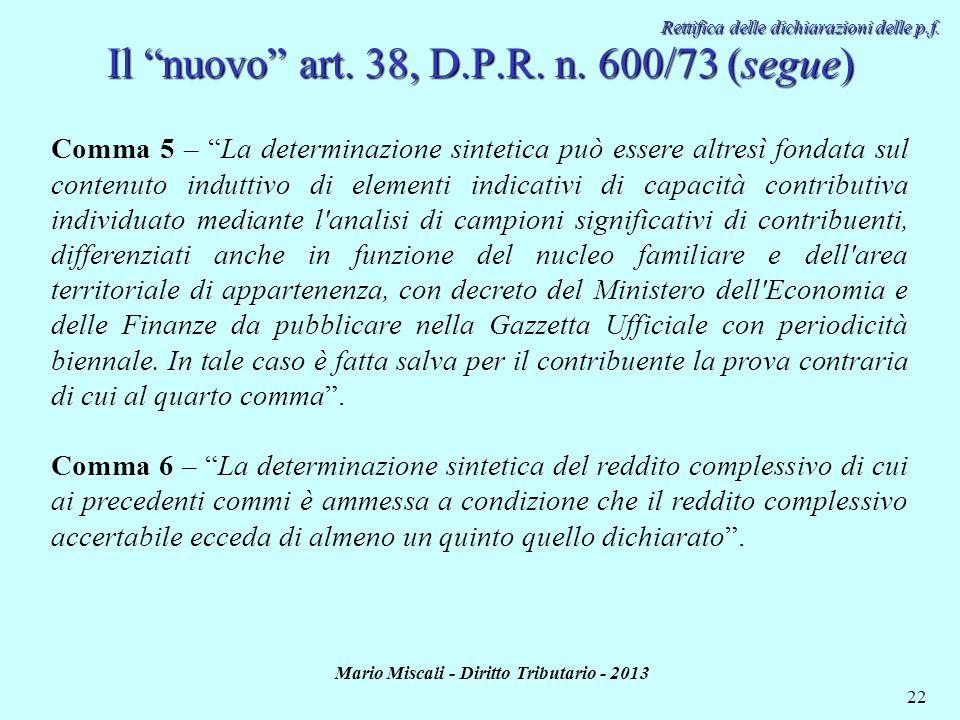 Mario Miscali - Diritto Tributario - 2013 22 Rettifica delle dichiarazioni delle p.f. Il nuovo art. 38, D.P.R. n. 600/73 (segue) Comma 5 – La determin
