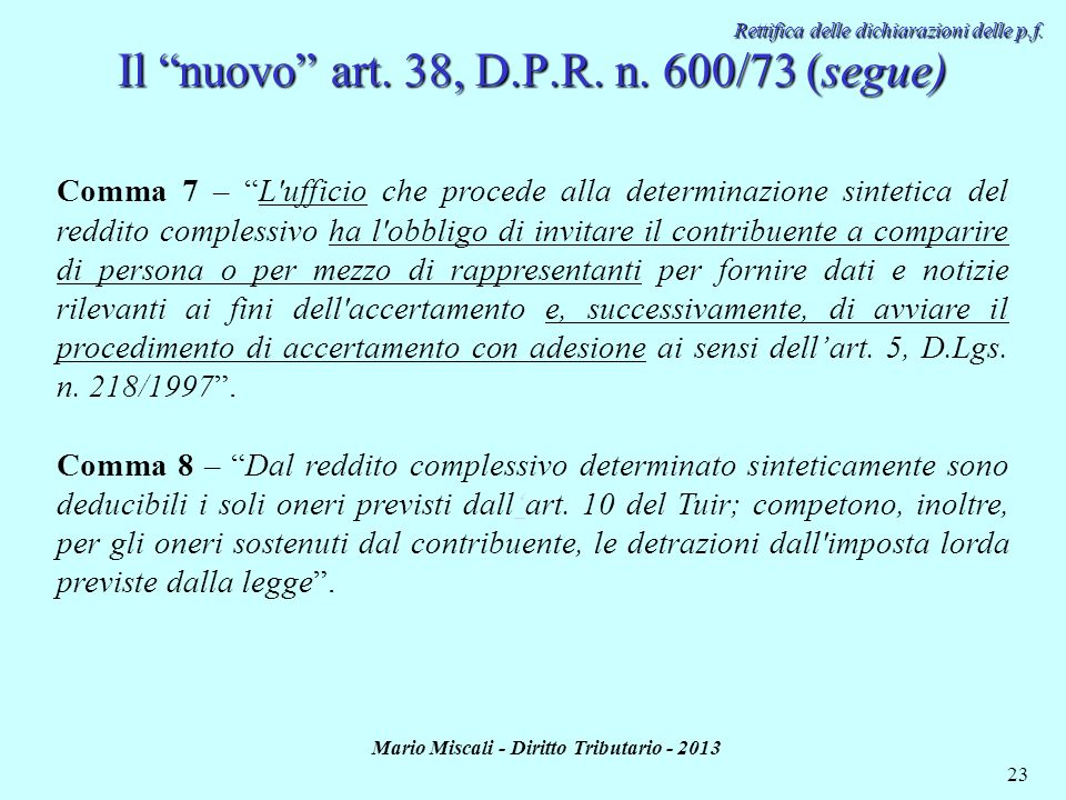 Mario Miscali - Diritto Tributario - 2013 23 Rettifica delle dichiarazioni delle p.f. Il nuovo art. 38, D.P.R. n. 600/73 (segue) Comma 7 – L'ufficio c