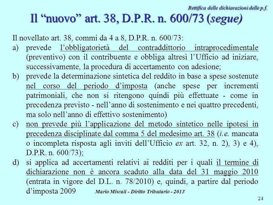 Mario Miscali - Diritto Tributario - 2013 24 Rettifica delle dichiarazioni delle p.f. Il nuovo art. 38, D.P.R. n. 600/73 (segue) Il novellato art. 38,