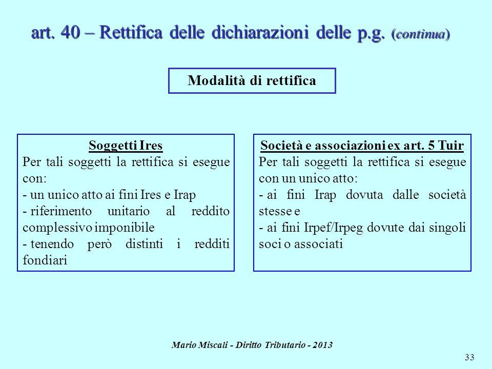Mario Miscali - Diritto Tributario - 2013 33 art. 40 – Rettifica delle dichiarazioni delle p.g. (continua) Modalità di rettifica Soggetti Ires Per tal